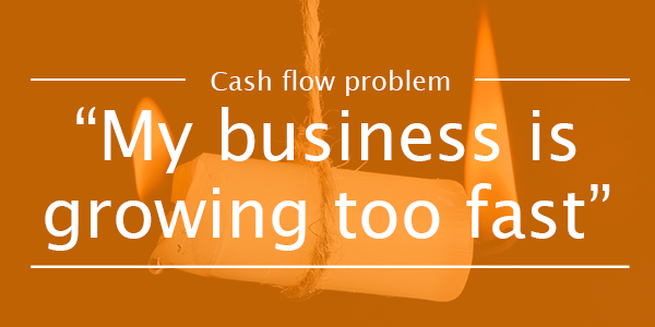 CASH FLOW PROBLEM 3: My business is growing too fast