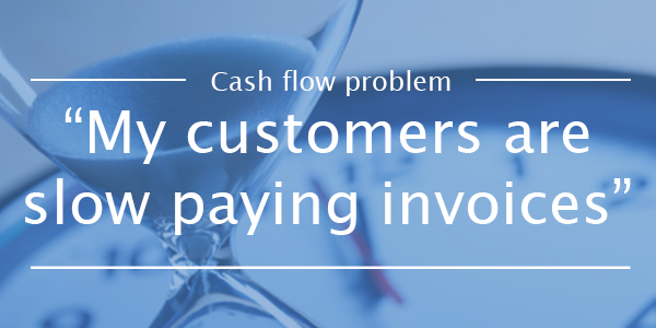 CASH FLOW PROBLEM 6: My customers are slow paying their invoices