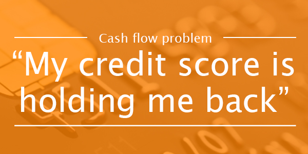 CASH FLOW PROBLEM 9: My credit score is stopping me access funding